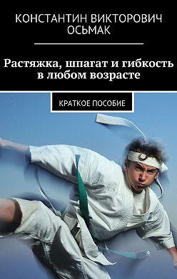 Константин Осьмак - Растяжка, шпагат игибкость влюбом возрасте
