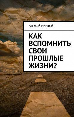 Алексей Мирный - Как вспомнить свои прошлые жизни?