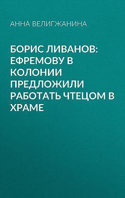 Анна ВЕЛИГЖАНИНА - Борис ЛИВАНОВ: Ефремову в колонии предложили работать чтецом в храме