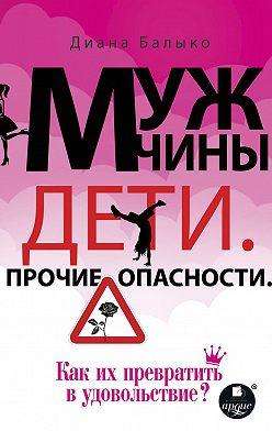 Диана Балыко - Мужчины. Дети. Прочие опасности. Как их превратить в удовольствие?