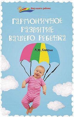 Александр Смагин - Гармоничное развитие вашего ребенка