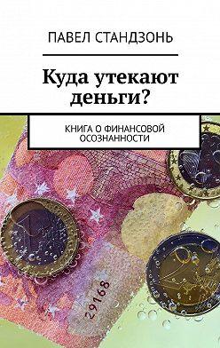 Павел Стандзонь - Куда утекают деньги? Книгаофинансовой осознанности