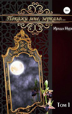 Ирада Нури - Покажи мне, зеркало… Том 1