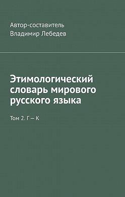 Владимир Лебедев - Этимологический словарь мирового русского языка. Том 2. Г – К
