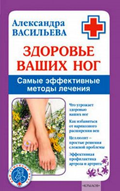 Александра Васильева - Здоровье ваших ног. Самые эффективные методы лечения