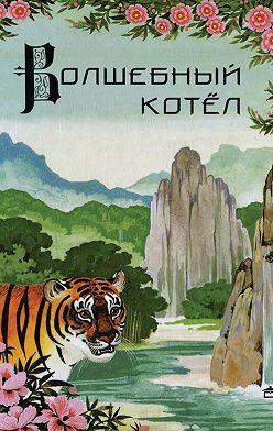 Неустановленный автор - Волшебный котёл. Китайские народные сказки