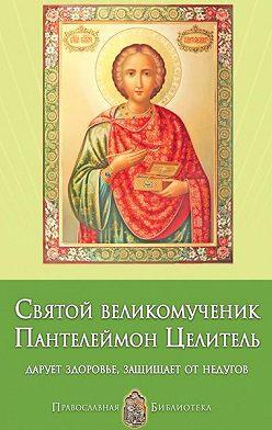 Анна Печерская - Святой великомученик Пантелеймон Целитель. Дарует здоровье, защищает от недугов