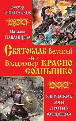 Виктор Поротников - Святослав Великий и Владимир Красно Солнышко. Языческие боги против Крещения
