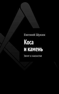 Евгений Щукин - Коса икамень. Зелот о масонстве