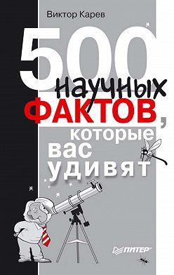 Виктор Карев - 500 научных фактов, которые вас удивят