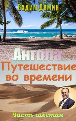 Вадим Дёмин - Ангола: Путешествие вовремени. Часть шестая