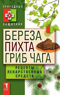 Неустановленный автор - Береза, пихта, гриб чага. Рецепты лекарственных средств