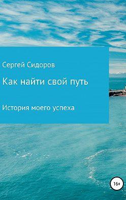 Сергей Сидоров - Как найти свой путь. История моего успеха