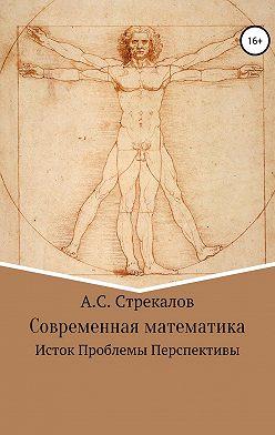 Александр Стрекалов - Современная математика. Исток. Проблемы. Перспективы
