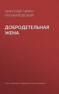Николай Гарин-Михайловский - Добродетельная жена