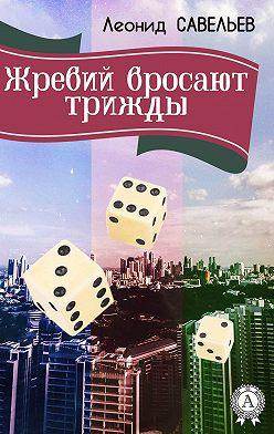 Леонид Савельев - Жребий бросают трижды