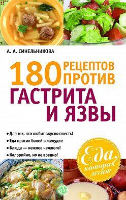 А. Синельникова - 180 рецептов против гастрита и язвы