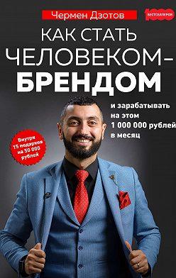 Чермен Дзотов - Как стать человеком-брендом и зарабатывать на этом 1 000 000 рублей в месяц