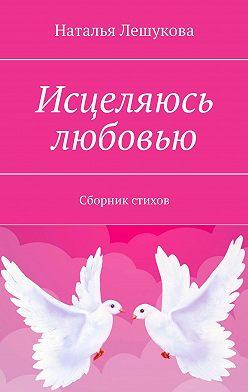 Наталья Лешукова - Исцеляюсь любовью. Сборник стихов