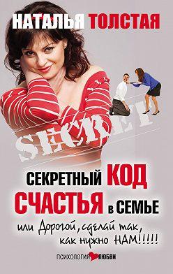 Наталья Толстая - Секретный код счастья в семье, или Дорогой, сделай так, как нужно нам!