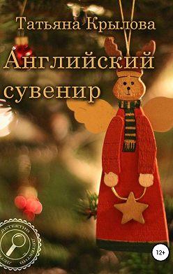 Татьяна Крылова - Английский сувенир
