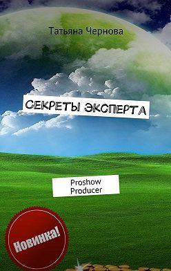 Татьяна Чернова - Секреты эксперта. Proshow Producer