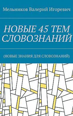 Валерий Мельников - НОВЫЕ 45ТЕМ СЛОВОЗНАНИЙ. (НОВЫЕ ЗНАНИЯ ДЛЯ СЛОВОЗНАНИЙ)