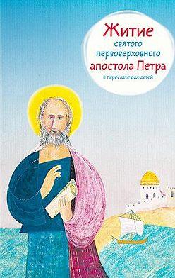 Александр Ткаченко - Житие святого первоверховного апостола Петра в пересказе для детей