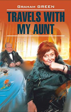 Грэм Грин - Travels with my aunt / Путешествие с тетушкой. Книга для чтения на английском языке