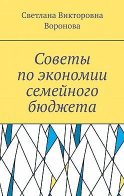 Светлана Воронова - Советы поэкономии семейного бюджета