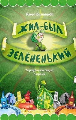 Ольга Колпакова - Жил-был Зелёненький