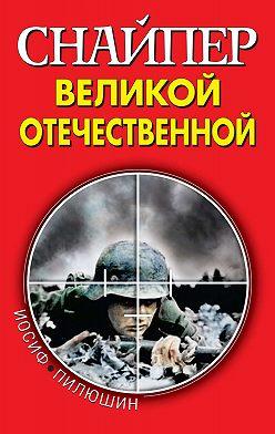Иосиф Пилюшин - Снайпер Великой Отечественной