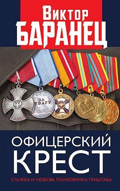 Виктор Баранец - Офицерский крест. Служба и любовь полковника Генштаба