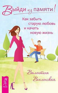Валентина Вселенская - Выйди из памяти! Как забыть старую любовь и начать новую жизнь