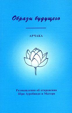 Арчака - Образы Будущего. Размышления об откровении Шри Ауробиндо и Матери