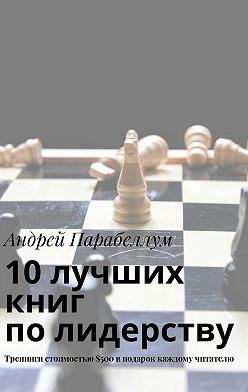 Андрей Парабеллум - 10лучших книг полидерству. Тренинги стоимостью$500вподарок каждому читателю
