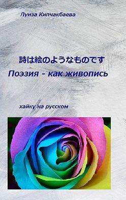 Луиза Кипчакбаева - Поэзия – как живопись