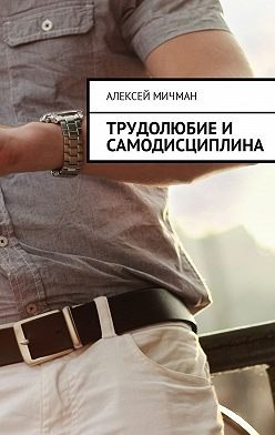 Алексей Мичман - Трудолюбие и самодисциплина