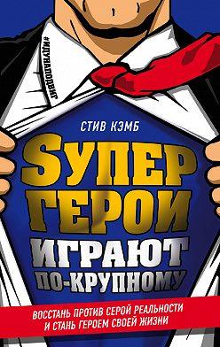 Стив Кэмб - Супергерои играют по-крупному. Восстань против серой реальности и стань героем своей жизни