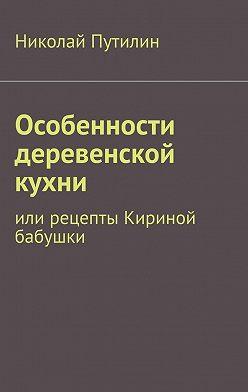 Николай Путилин - Особенности деревенской кухни. Или рецепты Кириной бабушки