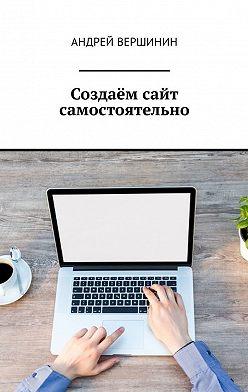 Андрей Вершинин - Создаём сайт самостоятельно