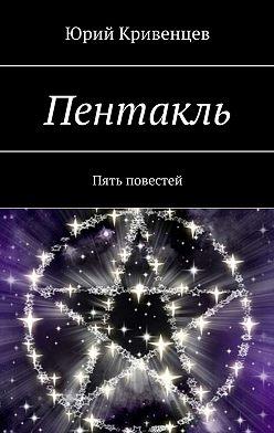 Юрий Кривенцев - Пентакль. Пять повестей