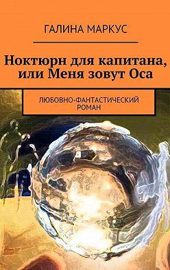 Галина Маркус - Ноктюрн для капитана, или Меня зовутОса. Любовно-фантастический роман