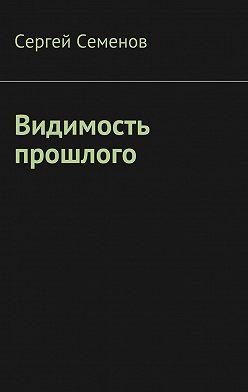 Сергей Семенов - Видимость прошлого