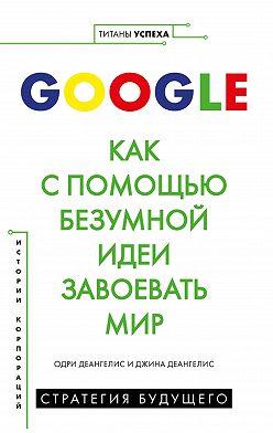 Одри Деангелис - Google. Как с помощью безумной идеи завоевать мир