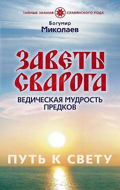 Богумир Миколаев - Заветы Сварога. Ведическая мудрость Предков