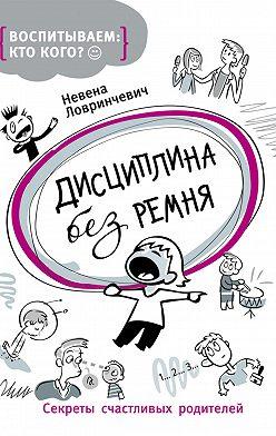 Невена Ловринчевич - Дисциплина без ремня. Секреты счастливых родителей