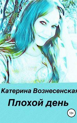 Катерина Вознесенская - Плохой день