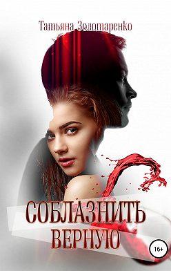 Татьяна Золотаренко - Соблазнить верную