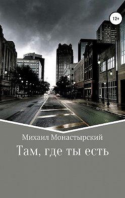 Михаил Монастырский - Там, где ты есть
